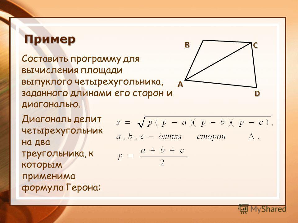 Составить программу для вычисления площади выпуклого четырехугольника, заданного длинами его сторон и диагональю. ABD C Диагональ делит четырехугольник на два треугольника, к которым применима формула Герона: Пример