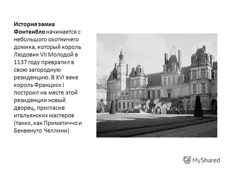 История замка Фонтенбло начинается с небольшого охотничего домика, который король Людовик VII Молодой в 1137 году превратил в свою загородную резиденцию. В XVI веке король Франциск I построил на месте этой резиденции новый дворец, пригласив итальянск