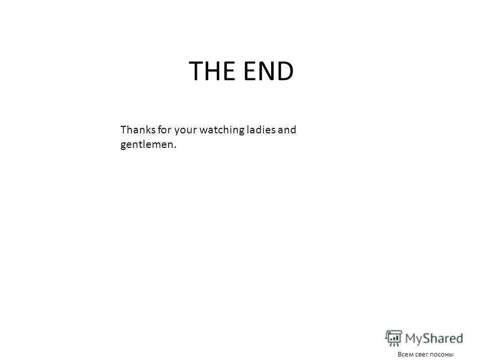 THE END Thanks for your watching ladies and gentlemen. Всем свег посоны