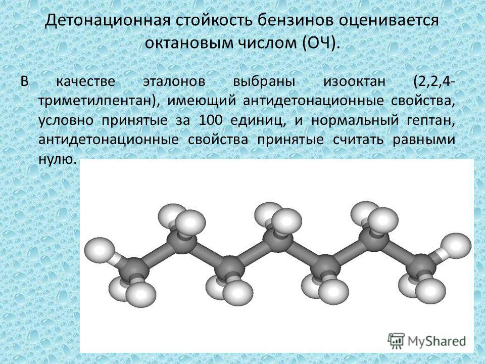 Детонационная стойкость бензинов оценивается октановым числом (ОЧ). В качестве эталонов выбраны изооктан (2,2,4- триметилпентан), имеющий антидетонационные свойства, условно принятые за 100 единиц, и нормальный гептан, антидетонационные свойства прин