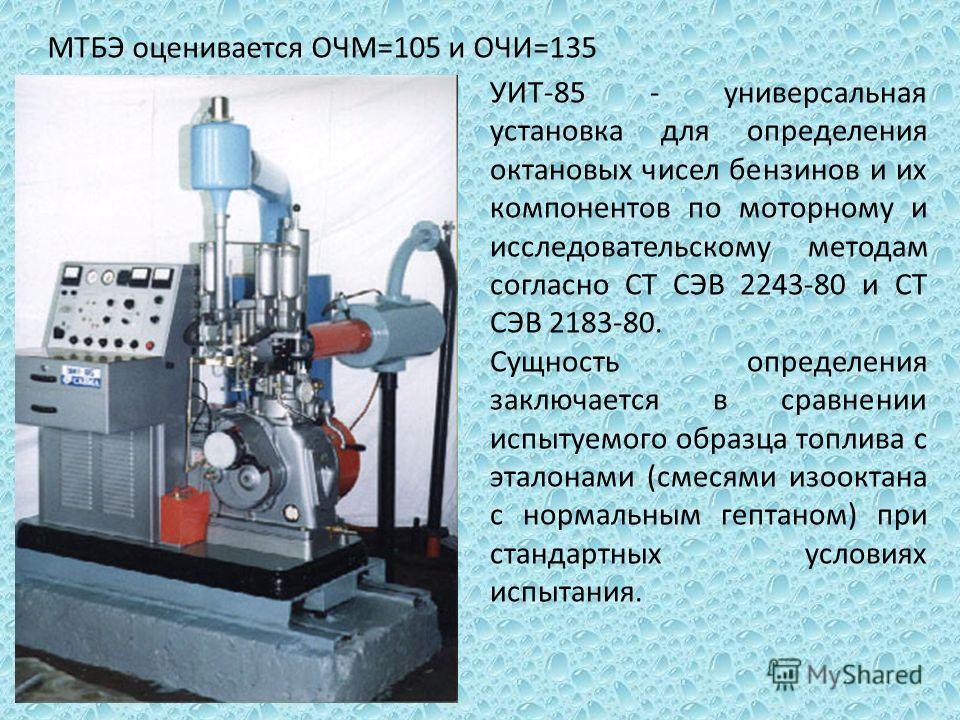 МТБЭ оценивается ОЧМ=105 и ОЧИ=135 УИТ-85 - универсальная установка для определения октановых чисел бензинов и их компонентов по моторному и исследовательскому методам согласно СТ СЭВ 2243-80 и СТ СЭВ 2183-80. Сущность определения заключается в сравн