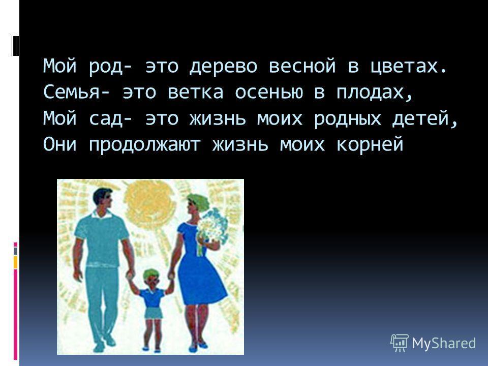 Мой род- это дерево весной в цветах. Семья- это ветка осенью в плодах, Мой сад- это жизнь моих родных детей, Они продолжают жизнь моих корней