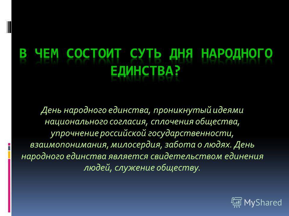 День народного единства, проникнутый идеями национального согласия, сплочения общества, упрочнение российской государственности, взаимопонимания, милосердия, забота о людях. День народного единства является свидетельством единения людей, служение общ