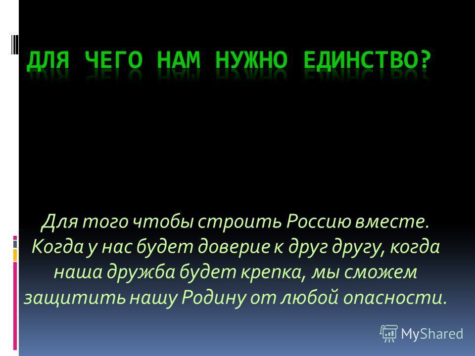 Для того чтобы строить Россию вместе. Когда у нас будет доверие к друг другу, когда наша дружба будет крепка, мы сможем защитить нашу Родину от любой опасности.