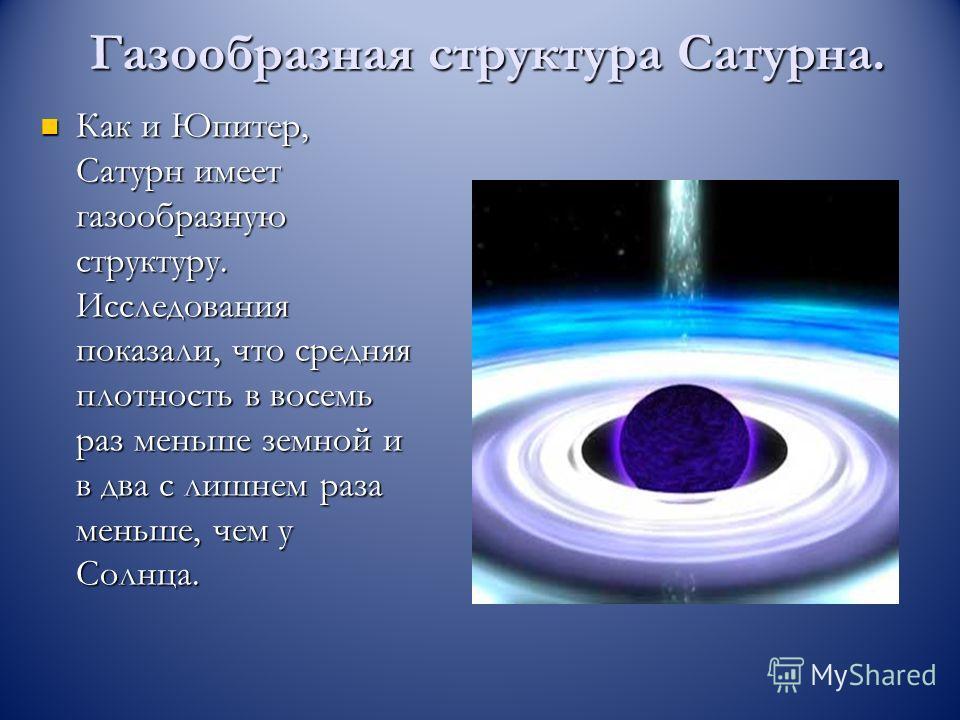 Газообразная структура Сатурна. Как и Юпитер, Сатурн имеет газообразную структуру. Исследования показали, что средняя плотность в восемь раз меньше земной и в два с лишнем раза меньше, чем у Солнца. Как и Юпитер, Сатурн имеет газообразную структуру.