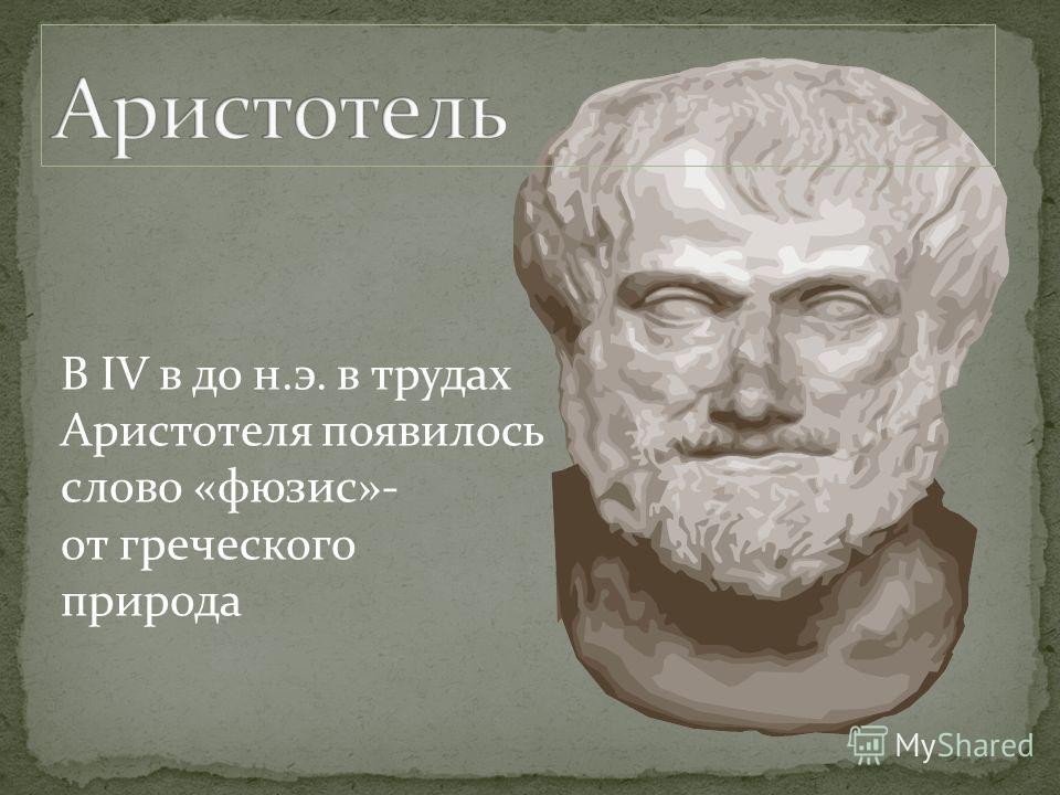 В IV в до н.э. в трудах Аристотеля появилось слово «фюзис»- от греческого природа