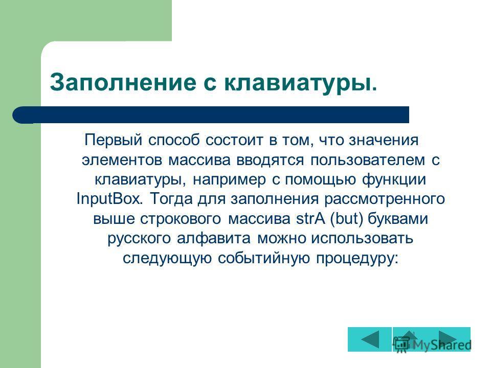 Заполнение с клавиатуры. Первый способ состоит в том, что значения элементов массива вводятся пользователем с клавиатуры, например с помощью функции InputBox. Тогда для заполнения рассмотренного выше строкового массива strA (but) буквами русского алф