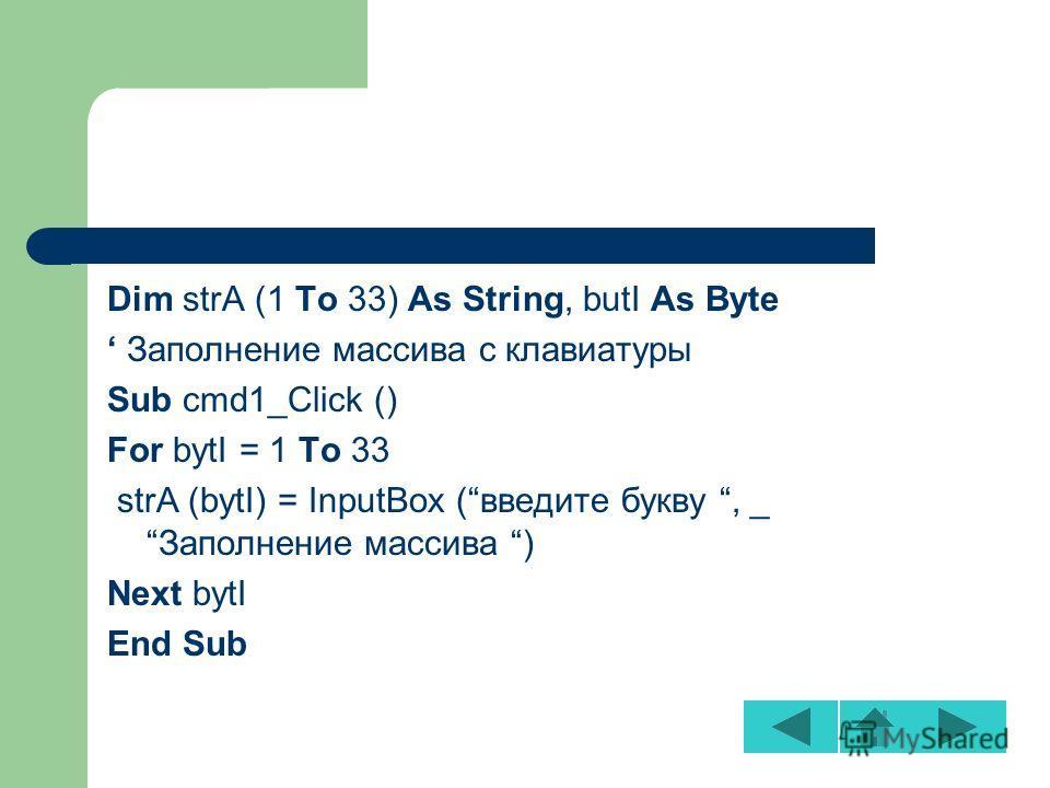 Dim strA (1 To 33) As String, butI As Byte Заполнение массива с клавиатуры Sub cmd1_Click () For bytI = 1 To 33 strA (bytI) = InputBox (введите букву, _Заполнение массива ) Next bytI End Sub