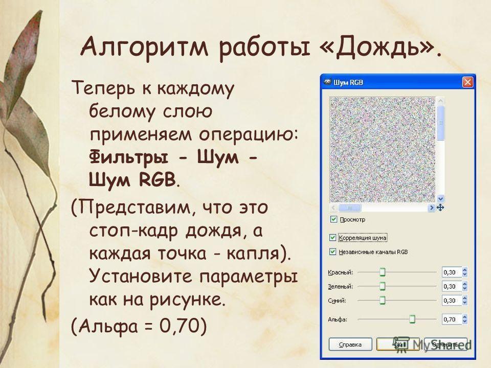 Алгоритм работы «Дождь». Теперь к каждому белому слою применяем операцию: Фильтры - Шум - Шум RGB. (Представим, что это стоп-кадр дождя, а каждая точка - капля). Установите параметры как на рисунке. (Альфа = 0,70)