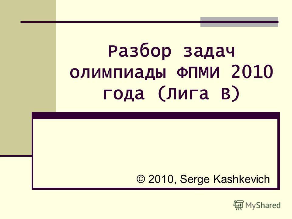 Разбор задач олимпиады ФПМИ 2010 года (Лига B) © 2010, Serge Kashkevich