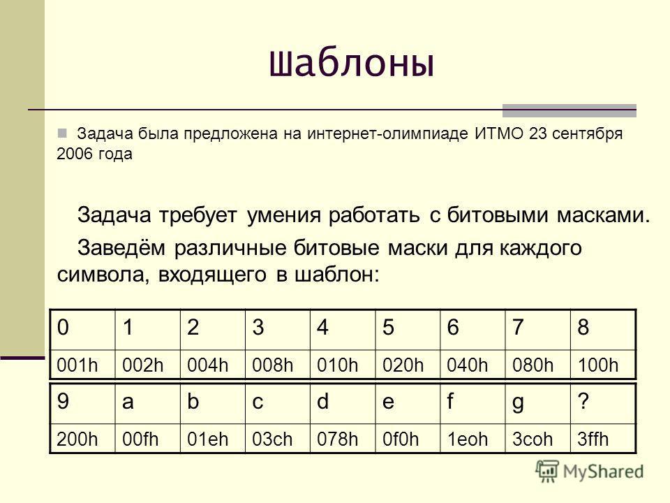 Шаблоны 012345678 001h002h004h008h010h020h040h080h100h Задача была предложена на интернет-олимпиаде ИТМО 23 сентября 2006 года Задача требует умения работать с битовыми масками. Заведём различные битовые маски для каждого символа, входящего в шаблон: