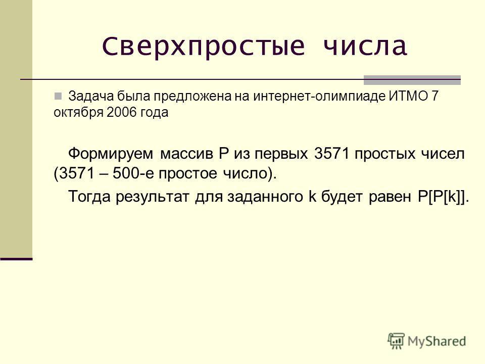 Сверхпростые числа Задача была предложена на интернет-олимпиаде ИТМО 7 октября 2006 года Формируем массив P из первых 3571 простых чисел (3571 – 500-е простое число). Тогда результат для заданного k будет равен P[P[k]].