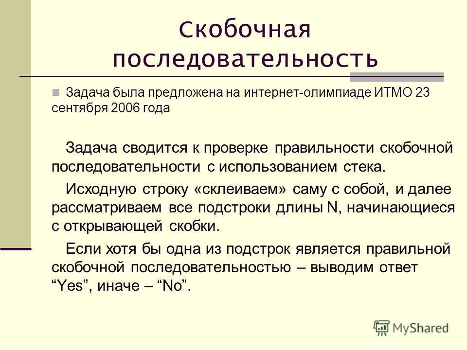 Скобочная последовательность Задача была предложена на интернет-олимпиаде ИТМО 23 сентября 2006 года Задача сводится к проверке правильности скобочной последовательности с использованием стека. Исходную строку «склеиваем» саму с собой, и далее рассма