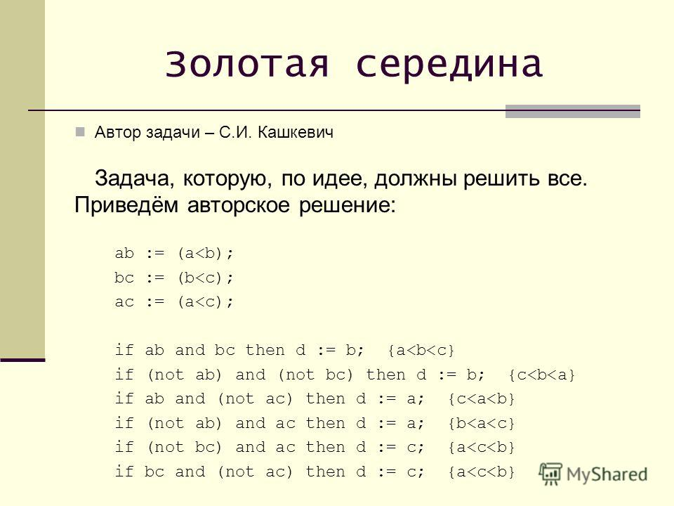Золотая середина Автор задачи – С.И. Кашкевич Задача, которую, по идее, должны решить все. Приведём авторское решение: ab := (a
