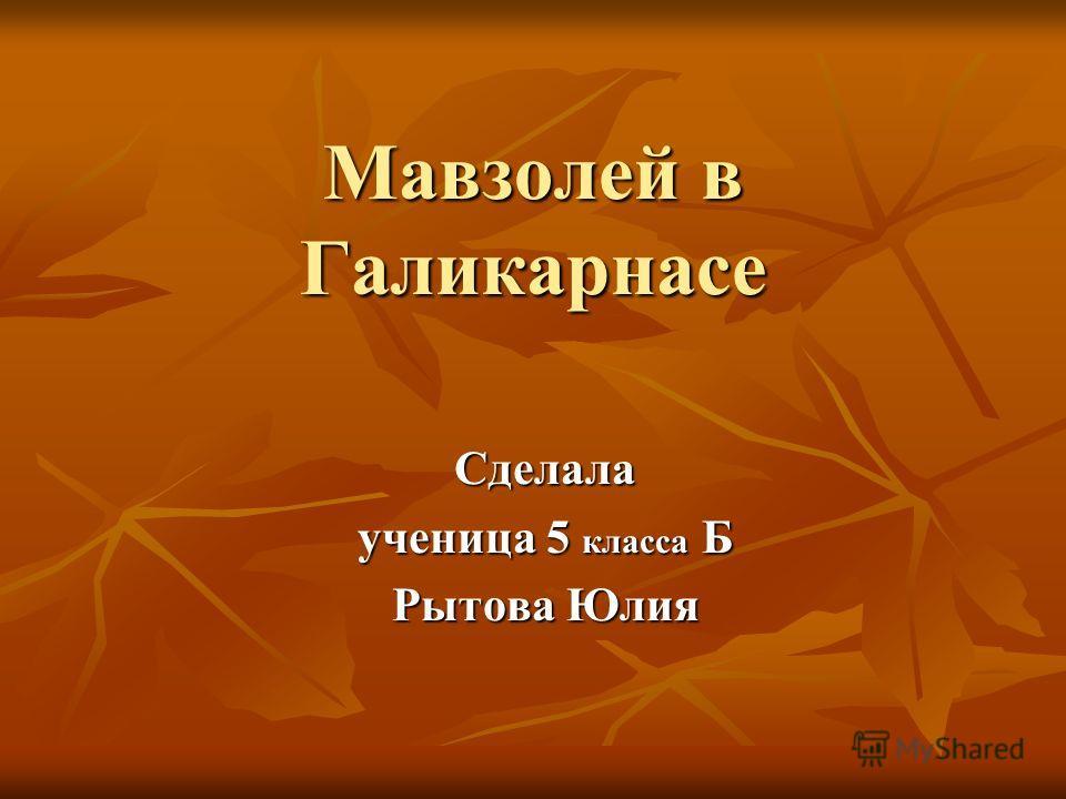 Мавзолей в Галикарнасе Сделала ученица 5 класса Б Рытова Юлия