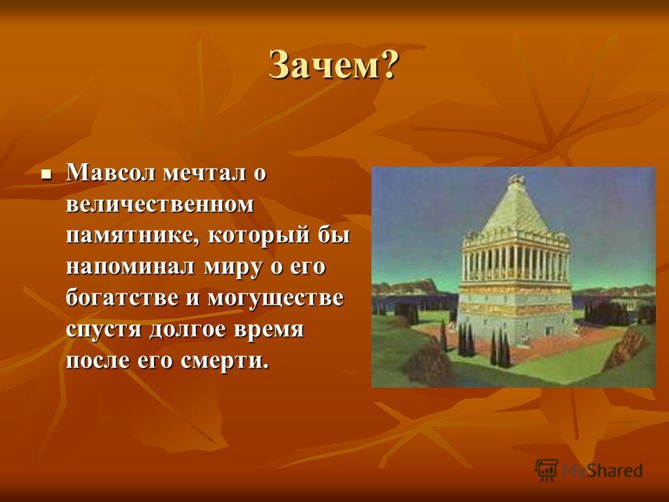 Зачем? Мавсол мечтал о величественном памятнике, который бы напоминал миру о его богатстве и могуществе спустя долгое время после его смерти.