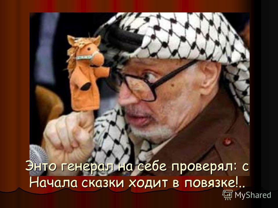 Энто генерал на себе проверял: с Начала сказки ходит в повязке!..