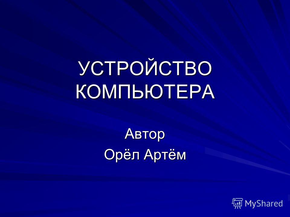 УСТРОЙСТВО КОМПЬЮТЕРА Автор Орёл Артём