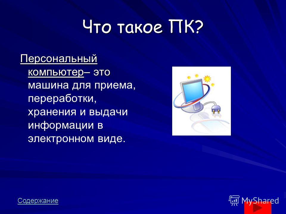 Что такое ПК? Персональный компьютер– это Персональный компьютер– это машина для приема, переработки, хранения и выдачи информации в электронном виде. Содержание