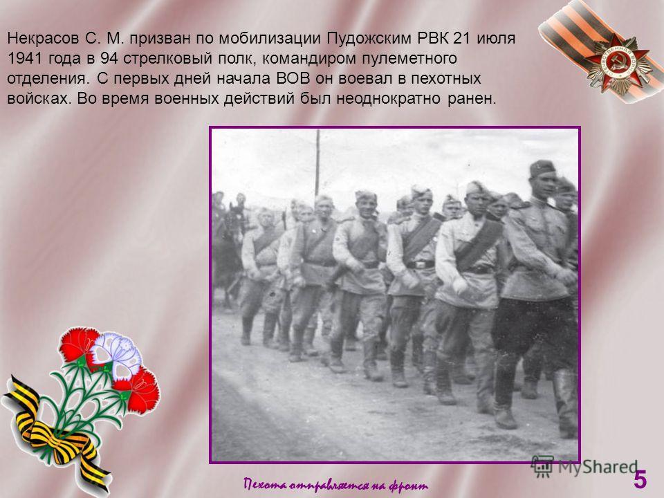 Пехота отправляется на фронт 5 Некрасов С. М. призван по мобилизации Пудожским РВК 21 июля 1941 года в 94 стрелковый полк, командиром пулеметного отделения. С первых дней начала ВОВ он воевал в пехотных войсках. Во время военных действий был неоднокр
