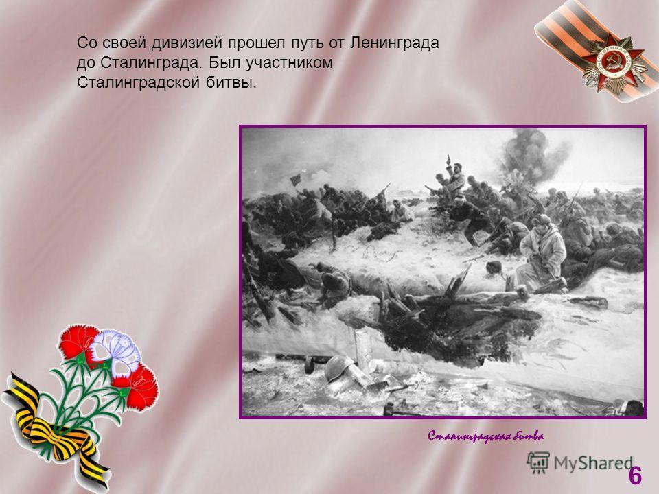 Сталинградская битва 6 Со своей дивизией прошел путь от Ленинграда до Сталинграда. Был участником Сталинградской битвы.
