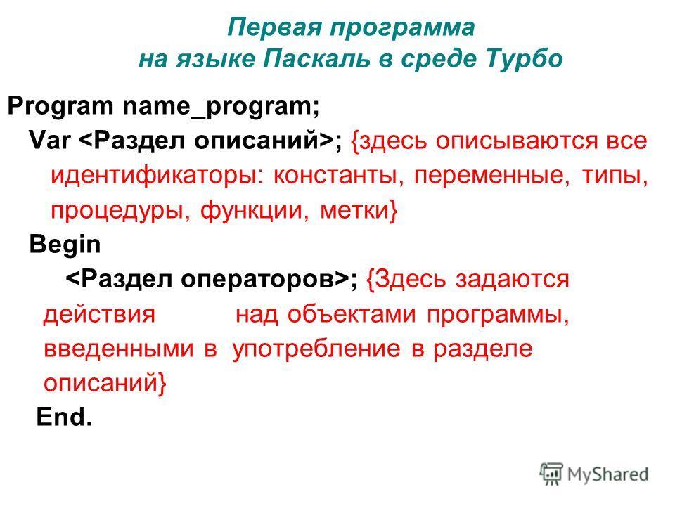 Первая программа на языке Паскаль в среде Турбо Program name_program; Var ; {здесь описываются все идентификаторы: константы, переменные, типы, процедуры, функции, метки} Begin ; {Здесь задаются действия над объектами программы, введенными в употребл