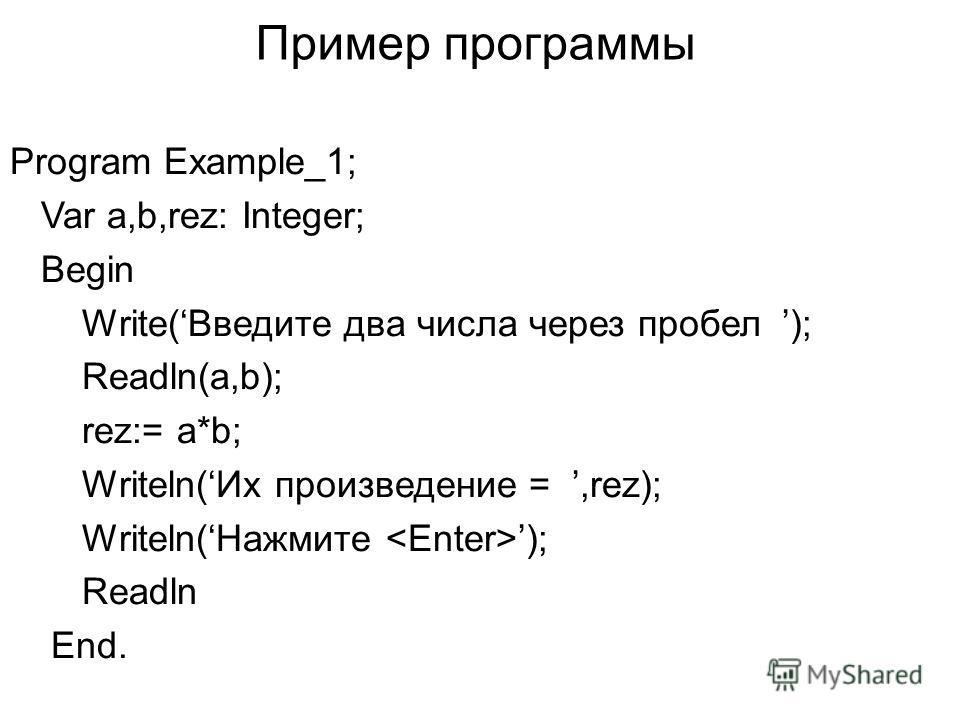 Пример программы Program Example_1; Var a,b,rez: Integer; Begin Write(Введите два числа через пробел ); Readln(a,b); rez:= a*b; Writeln(Их произведение =,rez); Writeln(Нажмите ); Readln End.