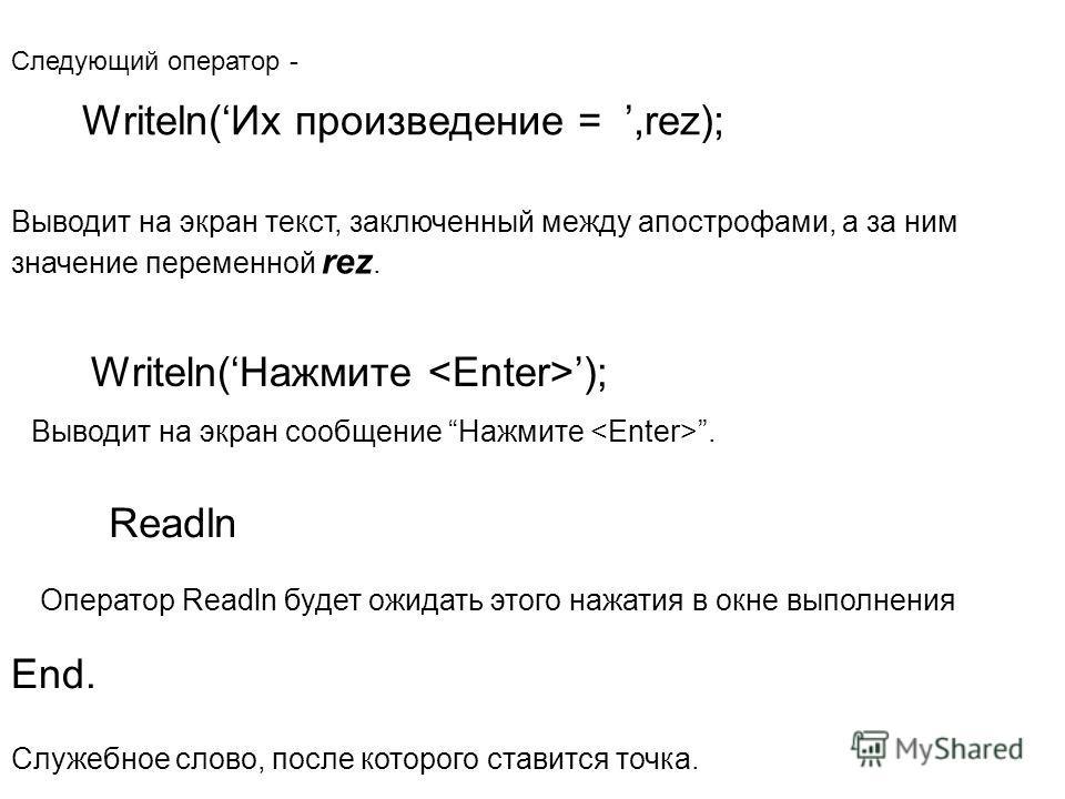 Writeln(Их произведение =,rez); Следующий оператор - Writeln(Нажмите ); Выводит на экран текст, заключенный между апострофами, а за ним значение переменной rez. Readln Выводит на экран сообщение Нажмите. End. Оператор Readln будет ожидать этого нажат