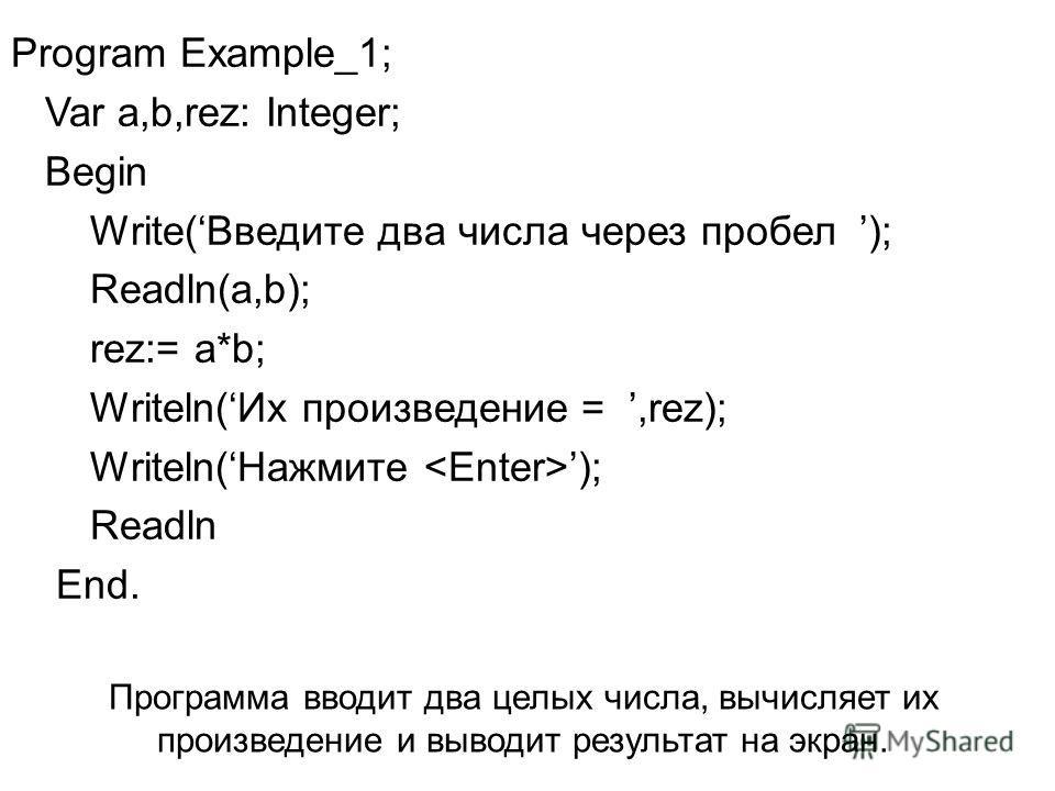 Program Example_1; Var a,b,rez: Integer; Begin Write(Введите два числа через пробел ); Readln(a,b); rez:= a*b; Writeln(Их произведение =,rez); Writeln(Нажмите ); Readln End. Программа вводит два целых числа, вычисляет их произведение и выводит резуль