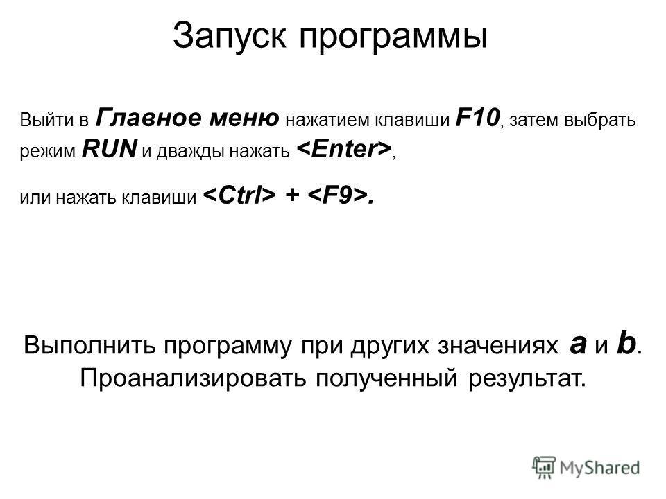 Запуск программы Выйти в Главное меню нажатием клавиши F10, затем выбрать режим RUN и дважды нажать , или нажать клавиши  + . Выполнить программу при других значениях a и b. Проанализировать полученный результат.