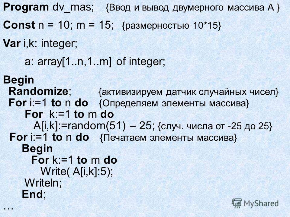 Program dv_mas; {Ввод и вывод двумерного массива А } Const n = 10; m = 15; {размерностью 10*15} Var i,k: integer; a: array[1..n,1..m] of integer; Begin Randomize; {активизируем датчик случайных чисел} For i:=1 to n do {Определяем элементы массива} Fo