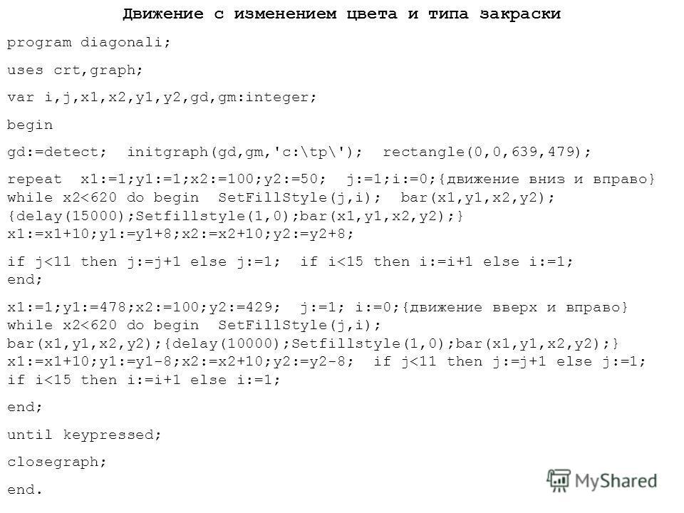 Движение с изменением цвета и типа закраски program diagonali; uses crt,graph; var i,j,x1,x2,y1,y2,gd,gm:integer; begin gd:=detect; initgraph(gd,gm,'c:\tp\'); rectangle(0,0,639,479); repeat x1:=1;y1:=1;x2:=100;y2:=50; j:=1;i:=0;{движение вниз и вправ