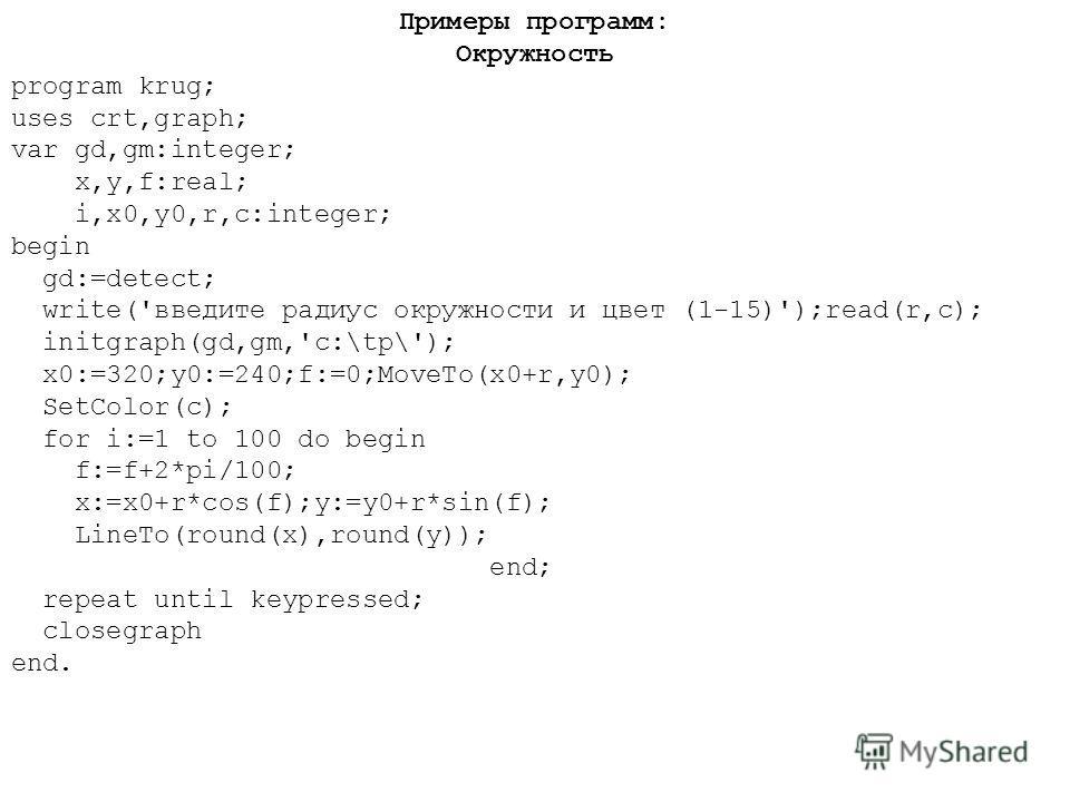 Примеры программ: Окружность program krug; uses crt,graph; var gd,gm:integer; x,y,f:real; i,x0,y0,r,c:integer; begin gd:=detect; write('введите радиус окружности и цвет (1-15)');read(r,c); initgraph(gd,gm,'c:\tp\'); x0:=320;y0:=240;f:=0;MoveTo(x0+r,y