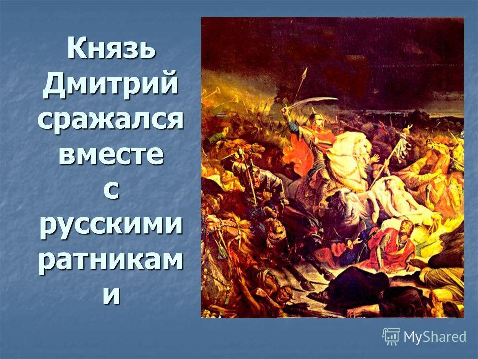 Князь Дмитрий сражался вместе с русскими ратникам и