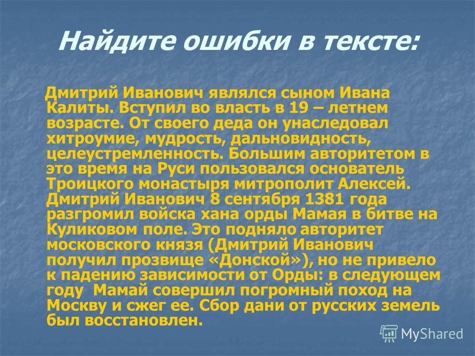 Найдите ошибки в тексте: Дмитрий Иванович являлся сыном Ивана Калиты. Вступил во власть в 19 – летнем возрасте. От своего деда он унаследовал хитроумие, мудрость, дальновидность, целеустремленность. Большим авторитетом в это время на Руси пользовался