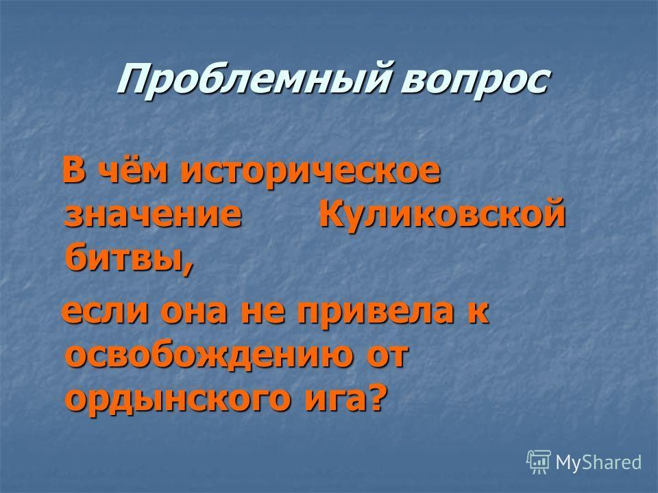 Проблемный вопрос В чём историческое значение Куликовской битвы, В чём историческое значение Куликовской битвы, если она не привела к освобождению от ордынского ига? если она не привела к освобождению от ордынского ига?