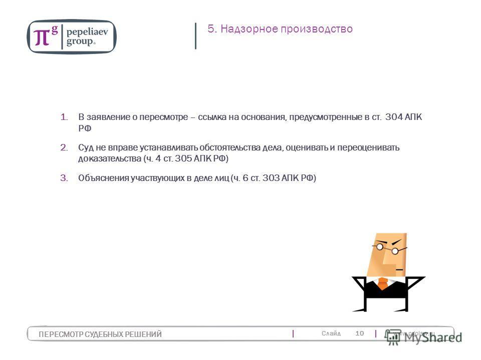Слайд www.pgplaw.ru 10 1.В заявление о пересмотре – ссылка на основания, предусмотренные в ст. 304 АПК РФ 2.Суд не вправе устанавливать обстоятельства дела, оценивать и переоценивать доказательства (ч. 4 ст. 305 АПК РФ) 3.Объяснения участвующих в дел