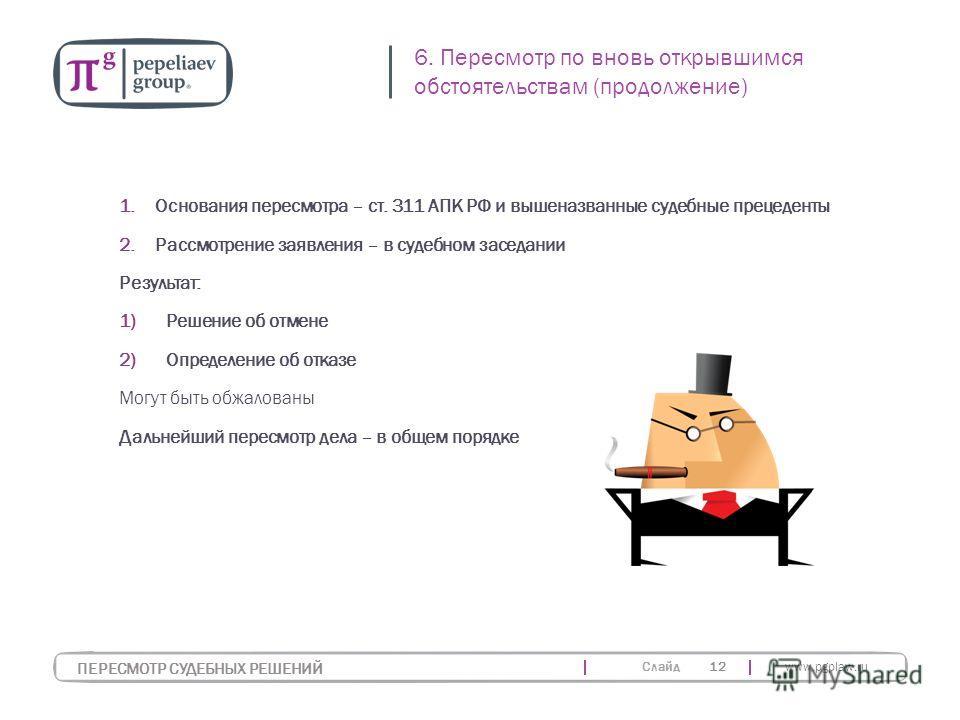 Слайд www.pgplaw.ru 12 1.Основания пересмотра – ст. 311 АПК РФ и вышеназванные судебные прецеденты 2.Рассмотрение заявления – в судебном заседании Результат: 1) Решение об отмене 2) Определение об отказе Могут быть обжалованы Дальнейший пересмотр дел