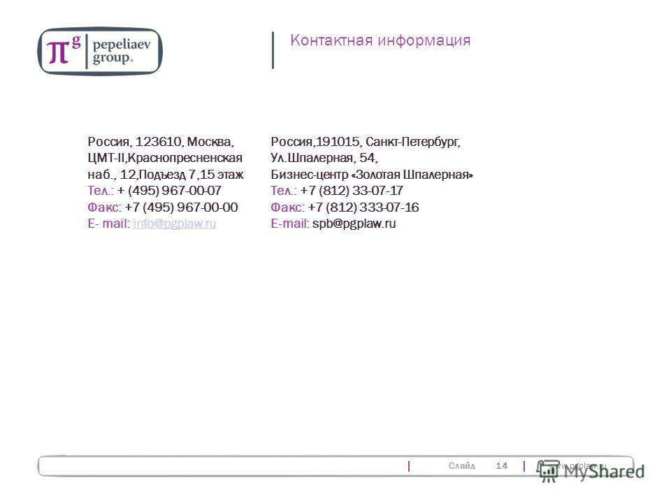 Слайд www.pgplaw.ru 14 Россия, 123610, Москва, ЦМТ-II,Краснопресненская наб., 12,Подъезд 7,15 этаж Тел.: + (495) 967-00-07 Факс: +7 (495) 967-00-00 E- mail: info@pgplaw.ruinfo@pgplaw.ru Россия,191015, Санкт-Петербург, Ул.Шпалерная, 54, Бизнес-центр «