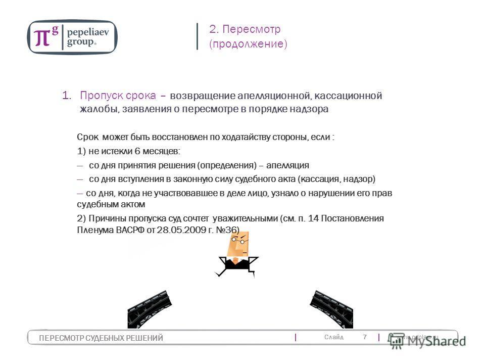 Слайд www.pgplaw.ru 7 Срок может быть восстановлен по ходатайству стороны, если : 1) не истекли 6 месяцев: со дня принятия решения (определения) – апелляция со дня вступления в законную силу судебного акта (кассация, надзор) со дня, когда не участвов