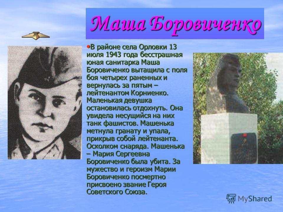 Маша Боровиченко В районе села Орловки 13 июля 1943 года бесстрашная юная санитарка Маша Боровиченко вытащила с поля боя четырех раненных и вернулась за пятым – лейтенантом Корниенко. Маленькая девушка остановилась отдохнуть. Она увидела несущийся на