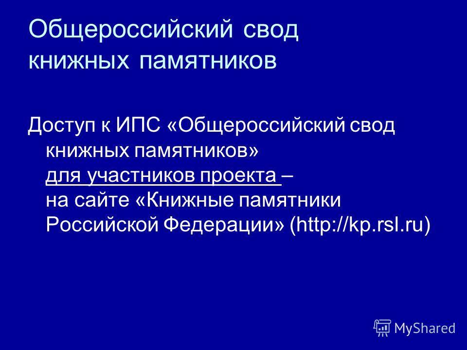 Доступ к ИПС «Общероссийский свод книжных памятников» для участников проекта – на сайте «Книжные памятники Российской Федерации» (http://kp.rsl.ru)