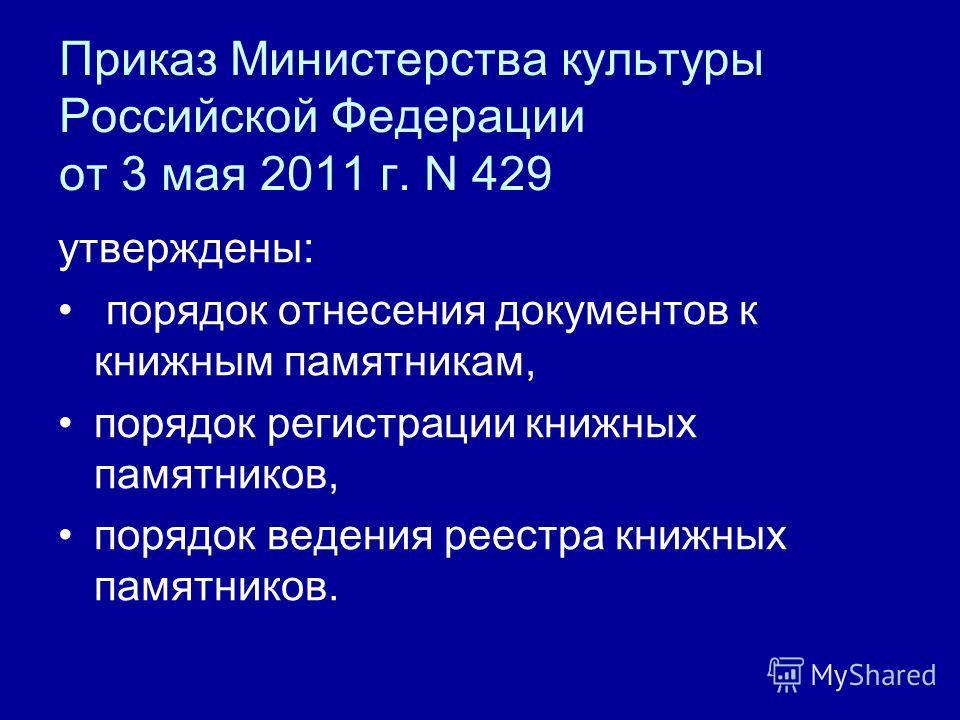 Приказ Министерства культуры Российской Федерации от 3 мая 2011 г. N 429 утверждены: порядок отнесения документов к книжным памятникам, порядок регистрации книжных памятников, порядок ведения реестра книжных памятников.