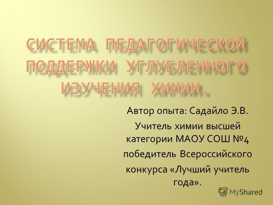 Автор опыта: Садайло Э.В. Учитель химии высшей категории МАОУ СОШ 4 победитель Всероссийского конкурса «Лучший учитель года».