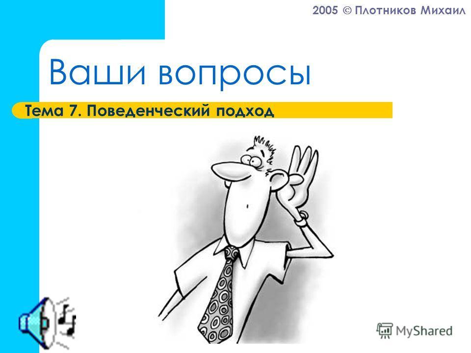 2005 Плотников Михаил Ваши вопросы Тема 7. Поведенческий подход