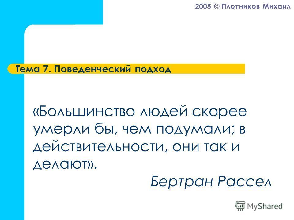 2005 Плотников Михаил Тема 7. Поведенческий подход «Большинство людей скорее умерли бы, чем подумали; в действительности, они так и делают». Бертран Рассел