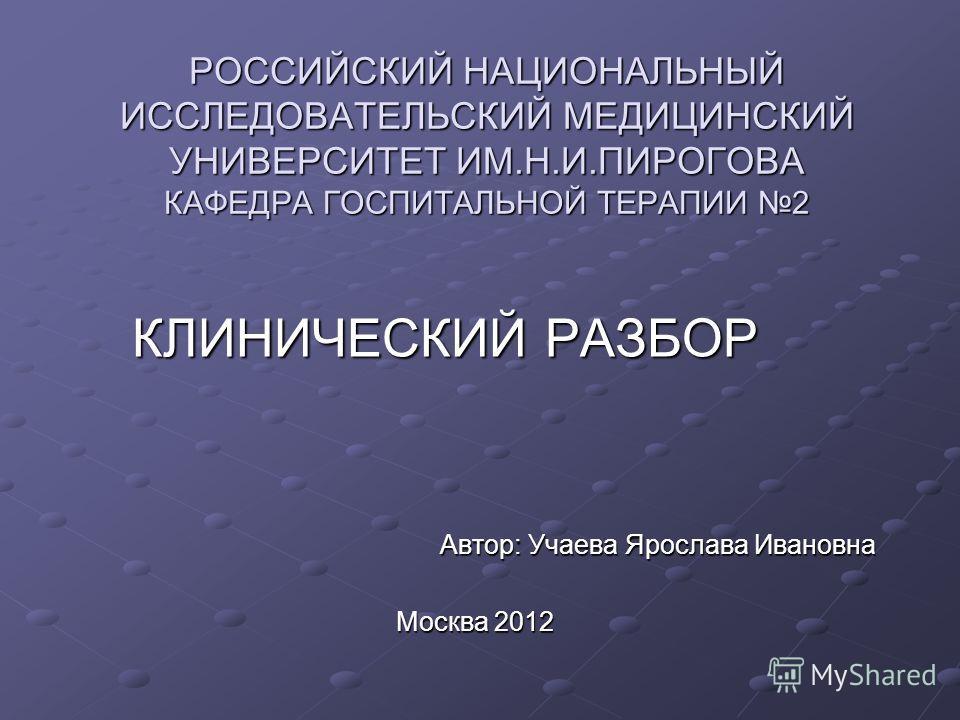 РОССИЙСКИЙ НАЦИОНАЛЬНЫЙ ИССЛЕДОВАТЕЛЬСКИЙ МЕДИЦИНСКИЙ УНИВЕРСИТЕТ ИМ.Н.И.ПИРОГОВА КАФЕДРА ГОСПИТАЛЬНОЙ ТЕРАПИИ 2 КЛИНИЧЕСКИЙ РАЗБОР КЛИНИЧЕСКИЙ РАЗБОР Автор: Учаева Ярослава Ивановна Автор: Учаева Ярослава Ивановна Москва 2012 Москва 2012