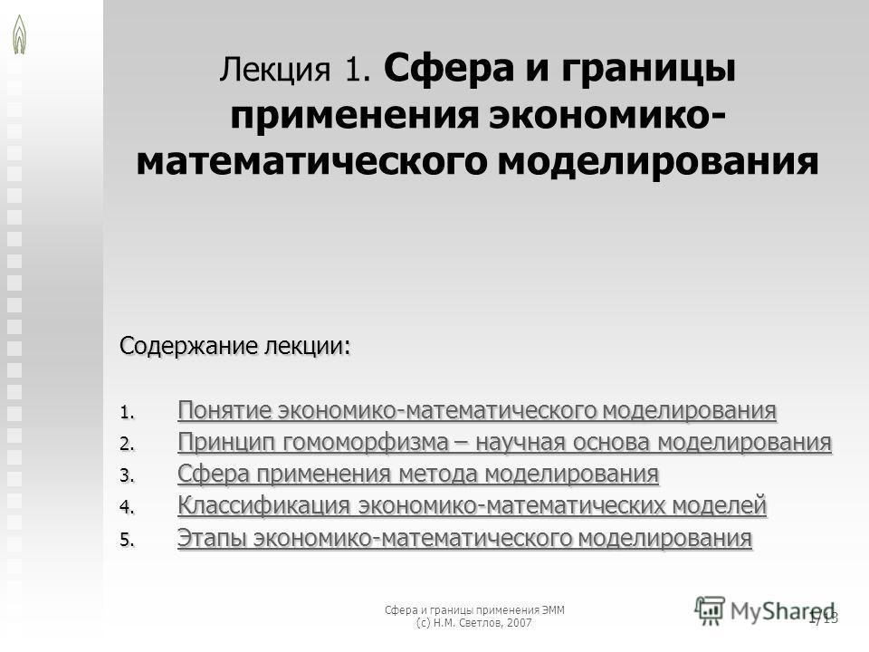 Сфера и границы применения ЭММ (с) Н.М. Светлов, 2007 1/ 13 Лекция 1. Сфера и границы применения экономико- математического моделирования Содержание лекции: 1. Понятие экономико-математического моделирования Понятие экономико-математического моделиро
