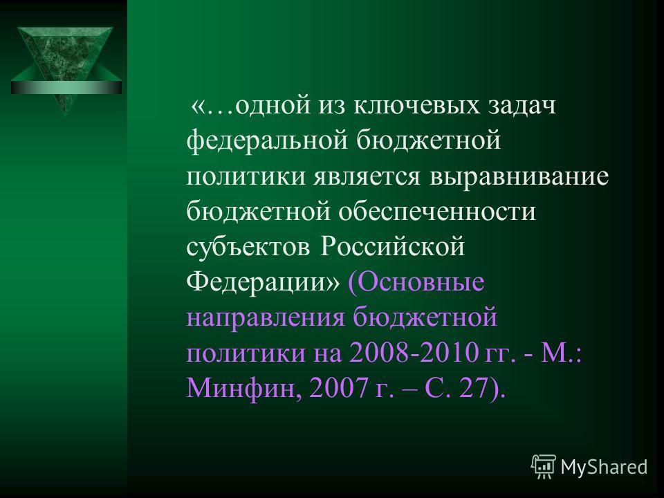 «…одной из ключевых задач федеральной бюджетной политики является выравнивание бюджетной обеспеченности субъектов Российской Федерации» (Основные направления бюджетной политики на 2008-2010 гг. - М.: Минфин, 2007 г. – С. 27).