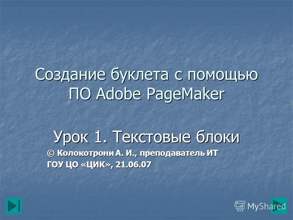 Создание буклета с помощью ПО Adobe PageMaker Урок 1. Текстовые блоки © Колокотрони А. И., преподаватель ИТ ГОУ ЦО «ЦИК», 21.06.07